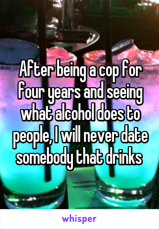 After being a cop for four years and seeing what alcohol does to people, I will never date somebody that drinks