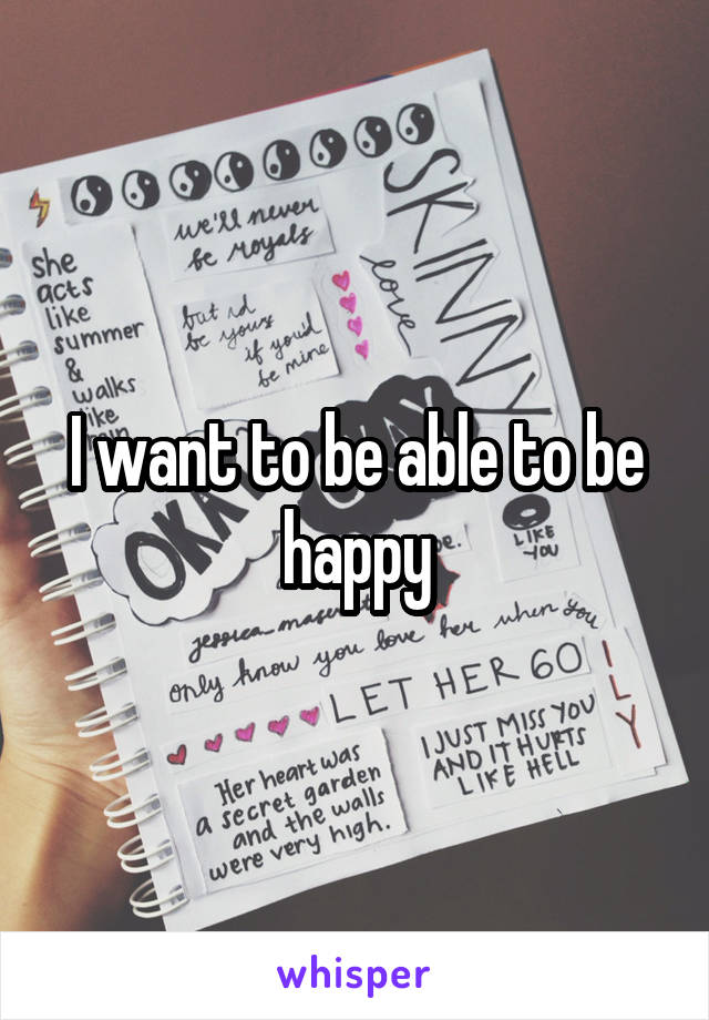 I want to be able to be happy
