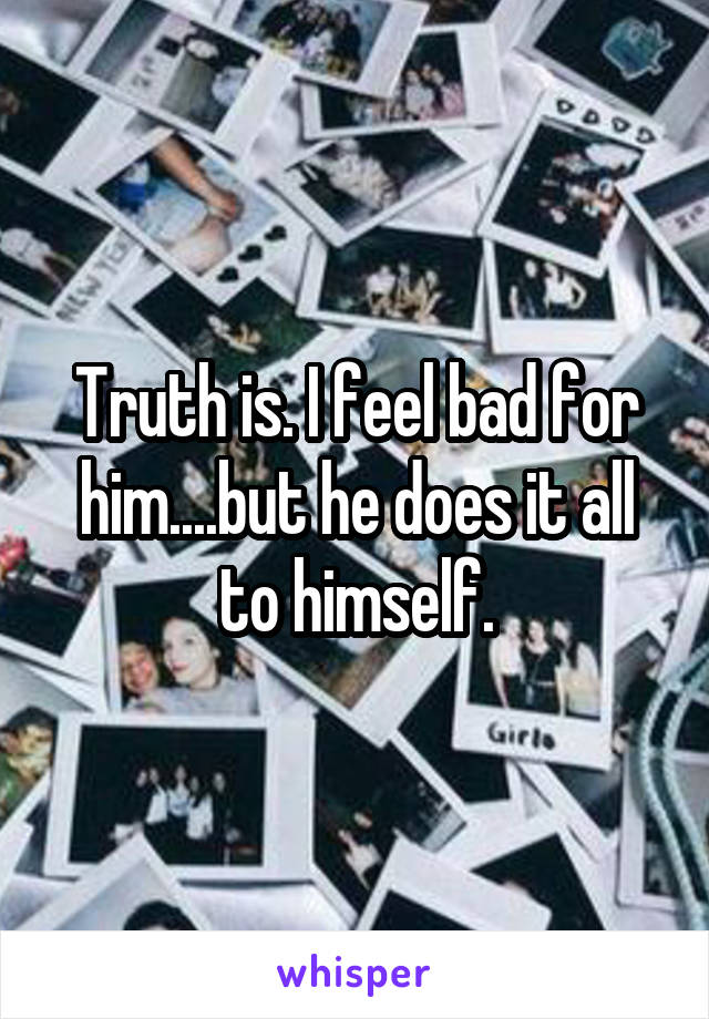 Truth is. I feel bad for him....but he does it all to himself.