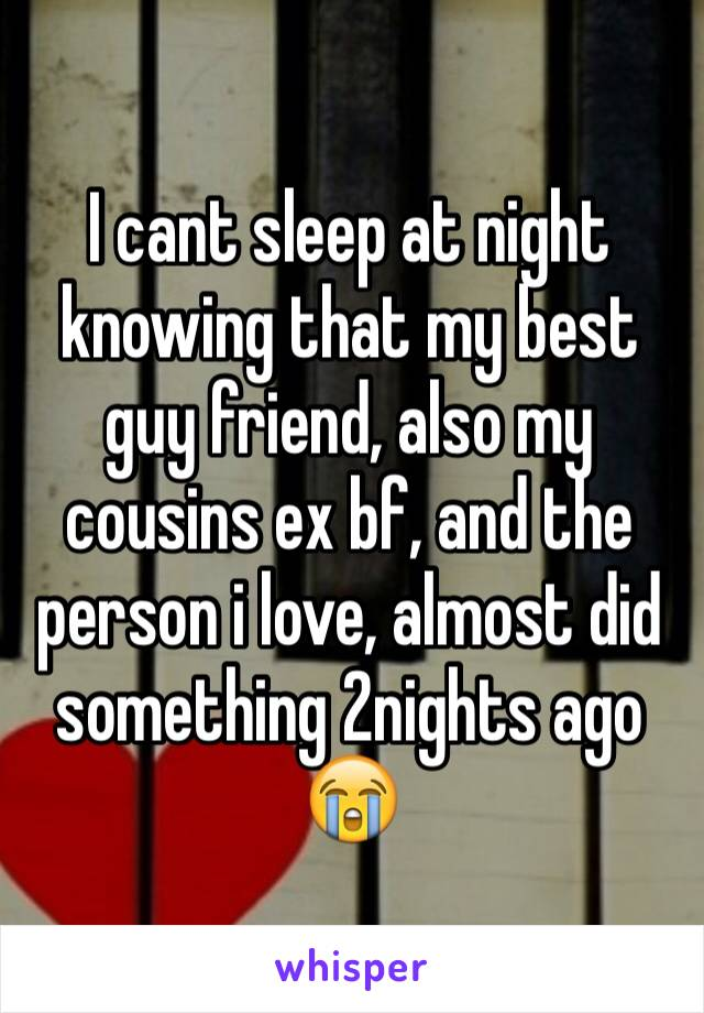 I cant sleep at night knowing that my best guy friend, also my cousins ex bf, and the person i love, almost did something 2nights ago 😭