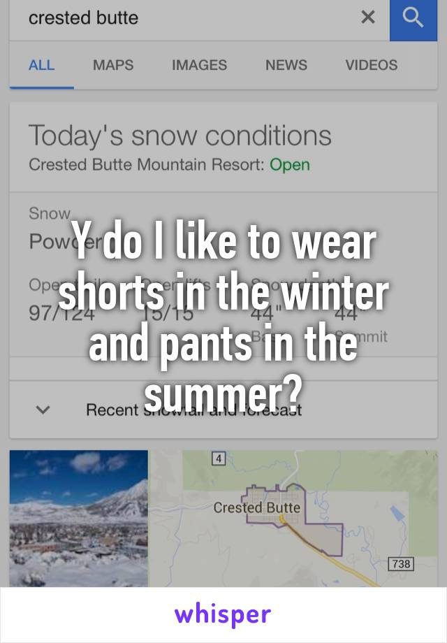 Y do I like to wear shorts in the winter and pants in the summer?