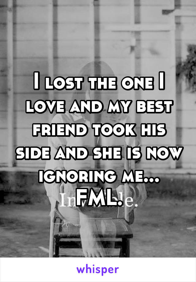 I lost the one I love and my best friend took his side and she is now ignoring me... FML.