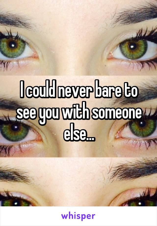 I could never bare to see you with someone else...