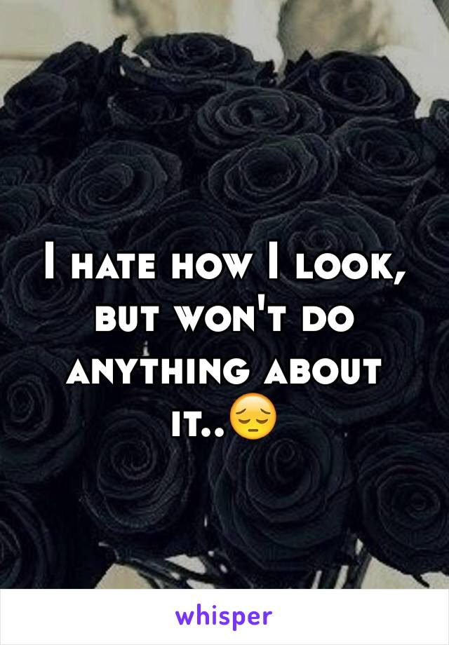 I hate how I look, but won't do anything about it..😔