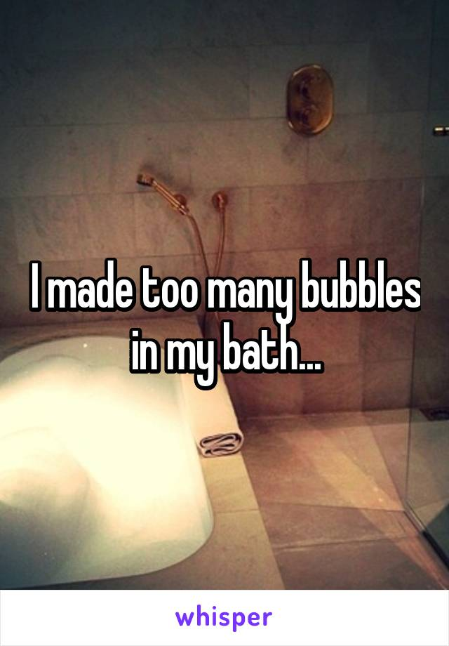 I made too many bubbles in my bath...