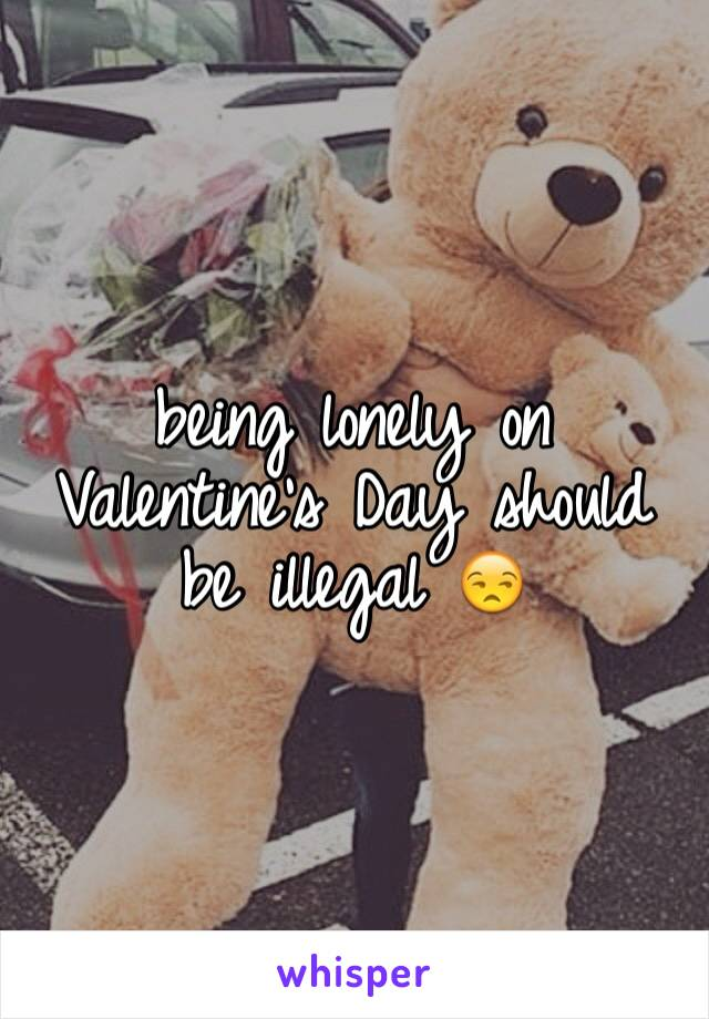 being lonely on Valentine's Day should be illegal 😒