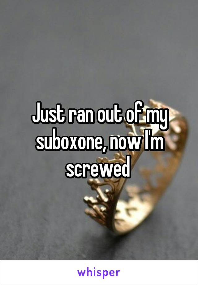 Just ran out of my suboxone, now I'm screwed
