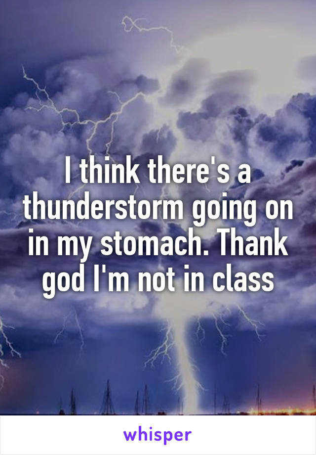 I think there's a thunderstorm going on in my stomach. Thank god I'm not in class
