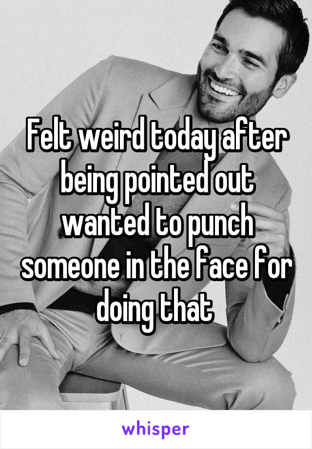 Felt weird today after being pointed out wanted to punch someone in the face for doing that