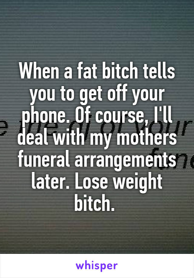 When a fat bitch tells you to get off your phone. Of course, I'll deal with my mothers funeral arrangements later. Lose weight bitch.