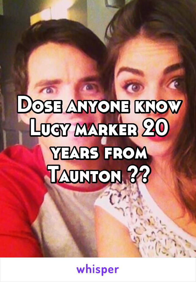 Dose anyone know Lucy marker 20 years from Taunton ??