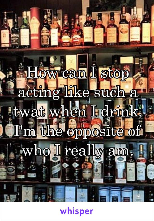 How can I stop acting like such a twat when I drink, I'm the opposite of who I really am.