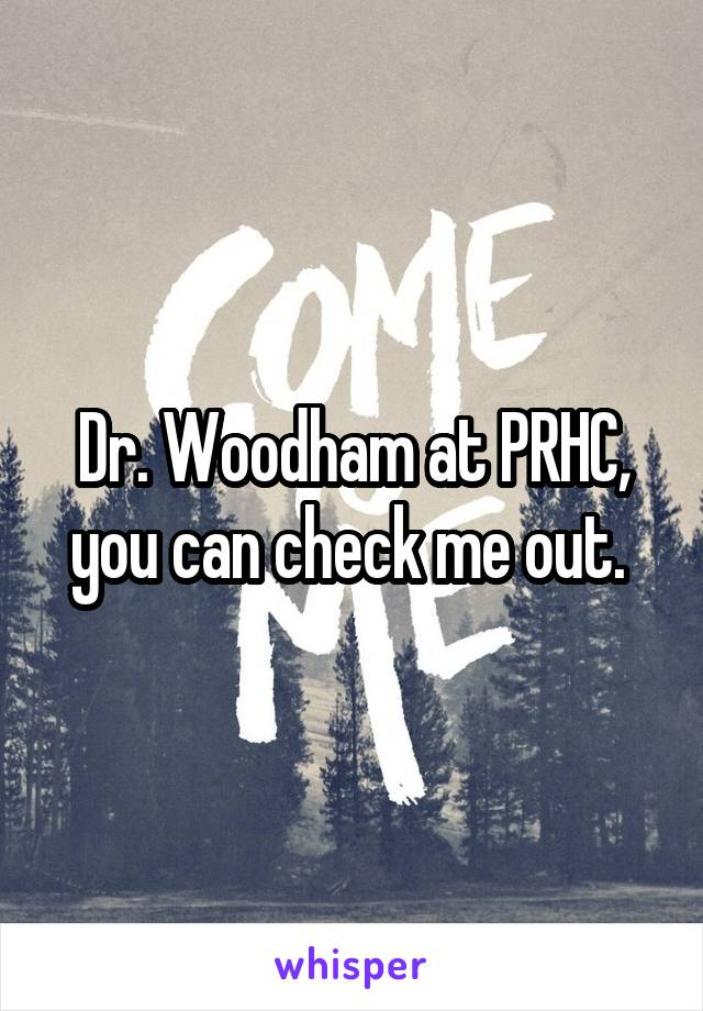 Dr. Woodham at PRHC, you can check me out.