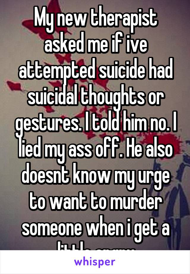 My new therapist asked me if ive attempted suicide had suicidal thoughts or gestures. I told him no. I lied my ass off. He also doesnt know my urge to want to murder someone when i get a little angry