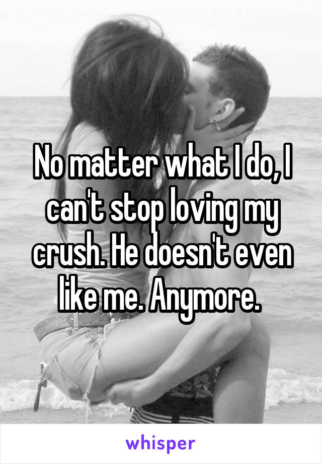 No matter what I do, I can't stop loving my crush. He doesn't even like me. Anymore.