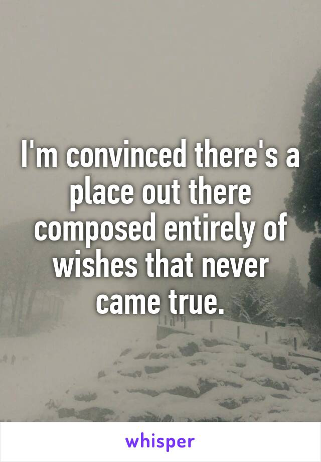 I'm convinced there's a place out there composed entirely of wishes that never came true.