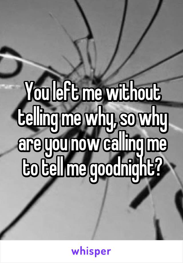 You left me without telling me why, so why are you now calling me to tell me goodnight?