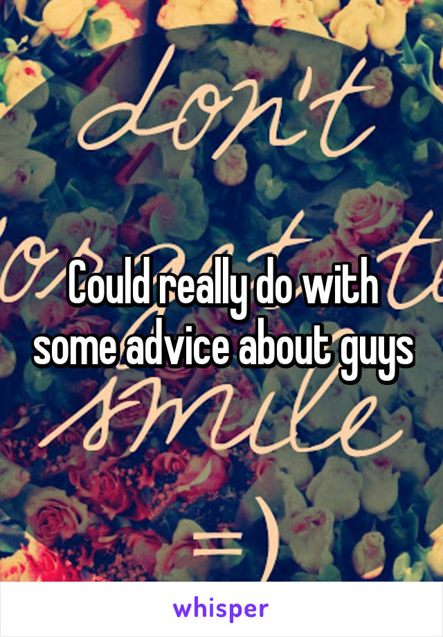 Could really do with some advice about guys