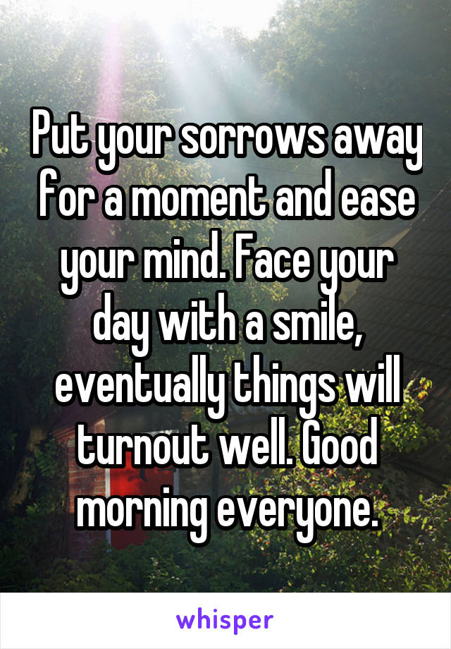 Put your sorrows away for a moment and ease your mind. Face your day with a smile, eventually things will turnout well. Good morning everyone.