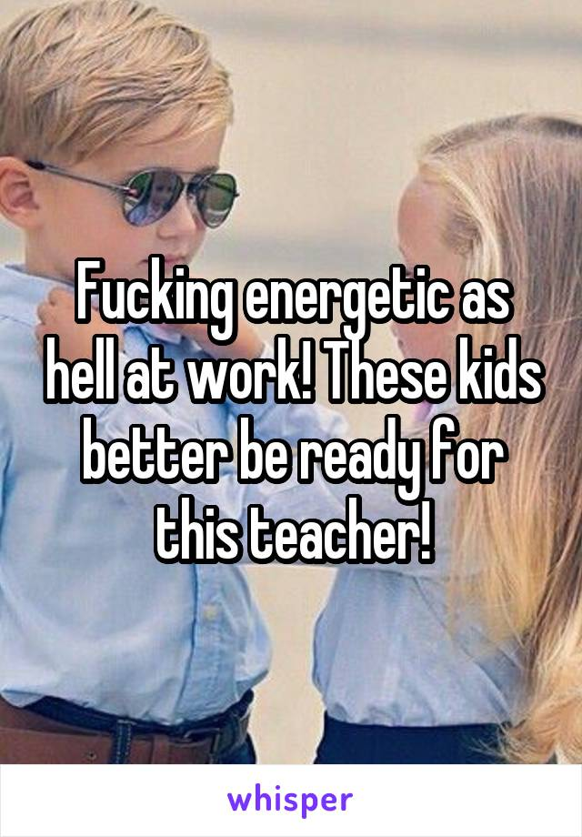 Fucking energetic as hell at work! These kids better be ready for this teacher!
