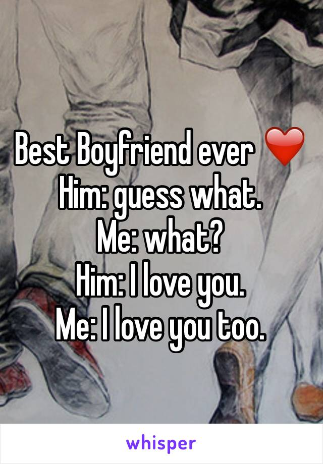 Best Boyfriend ever ❤️ Him: guess what.  Me: what?  Him: I love you.  Me: I love you too.