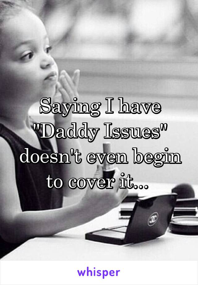 "Saying I have ""Daddy Issues"" doesn't even begin to cover it..."