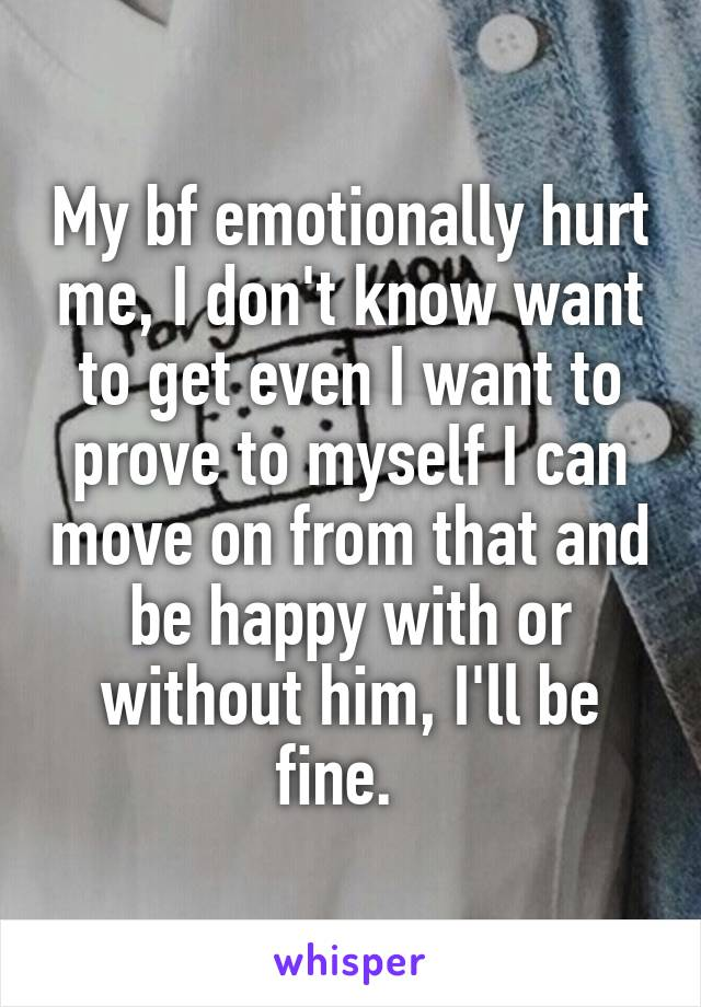 My bf emotionally hurt me, I don't know want to get even I want to prove to myself I can move on from that and be happy with or without him, I'll be fine.