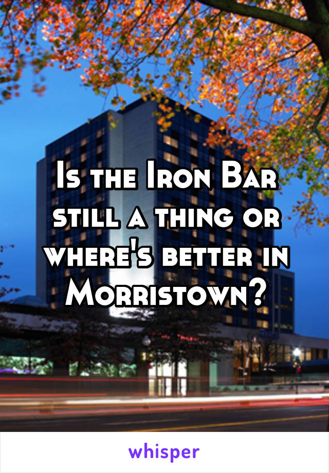Is the Iron Bar still a thing or where's better in Morristown?