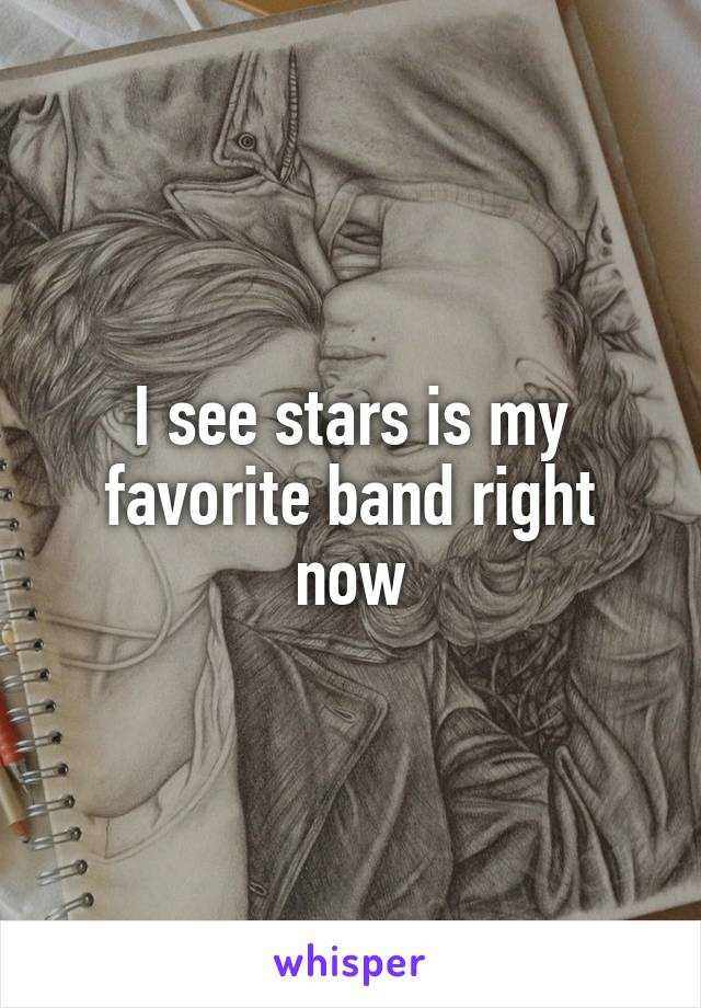 I see stars is my favorite band right now