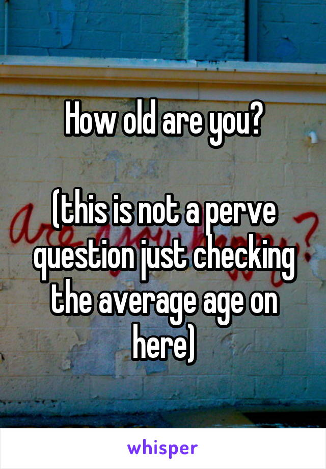 How old are you?  (this is not a perve question just checking the average age on here)