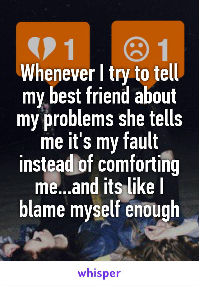 Whenever I try to tell my best friend about my problems she tells me it's my fault instead of comforting me...and its like I blame myself enough