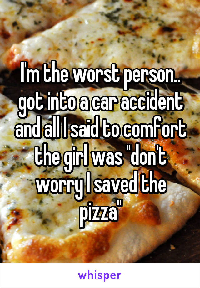 "I'm the worst person.. got into a car accident and all I said to comfort the girl was ""don't worry I saved the pizza"""