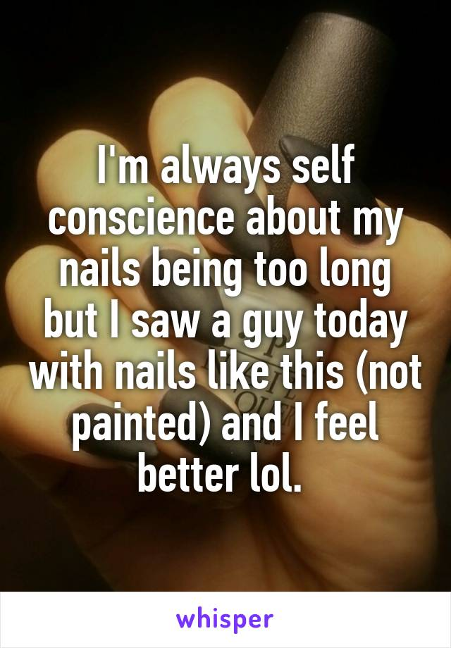 I'm always self conscience about my nails being too long but I saw a guy today with nails like this (not painted) and I feel better lol.