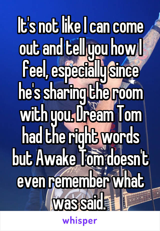 It's not like I can come out and tell you how I feel, especially since he's sharing the room with you. Dream Tom had the right words but Awake Tom doesn't even remember what was said.