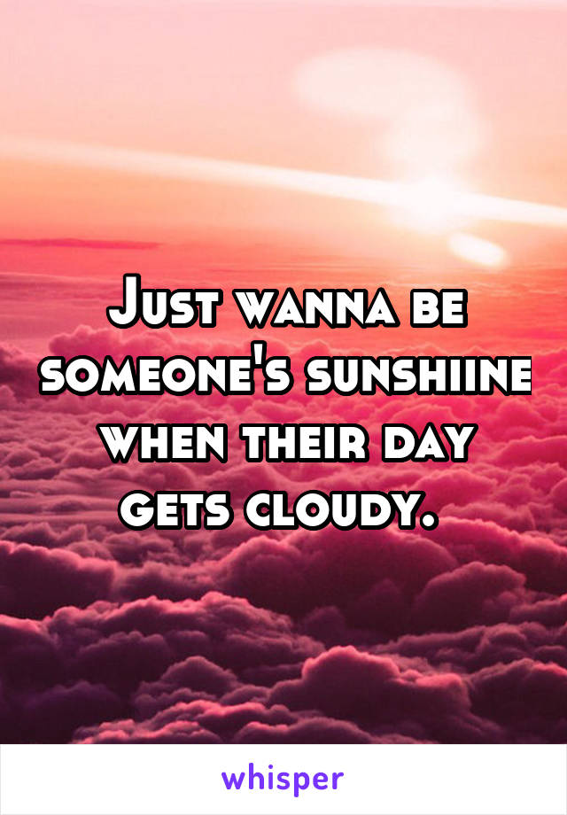 Just wanna be someone's sunshiine when their day gets cloudy.
