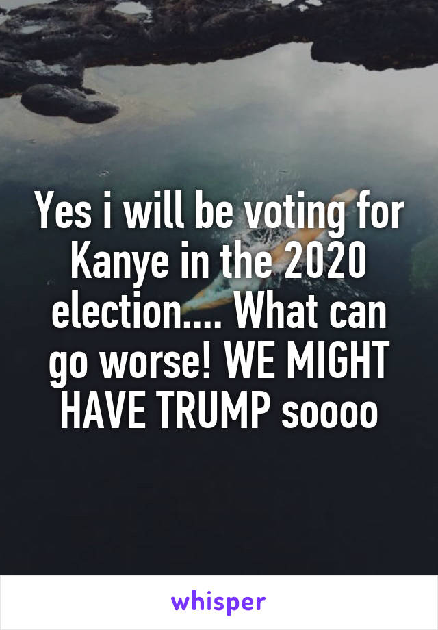 Yes i will be voting for Kanye in the 2020 election.... What can go worse! WE MIGHT HAVE TRUMP soooo