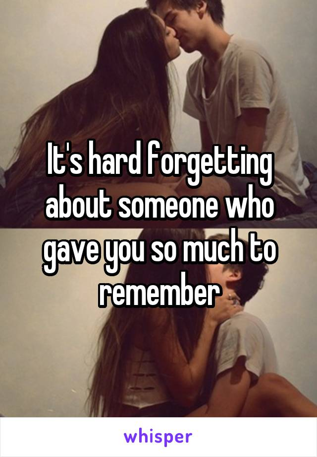 It's hard forgetting about someone who gave you so much to remember