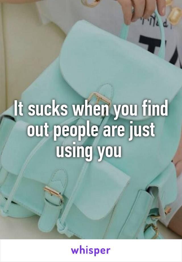 It sucks when you find out people are just using you