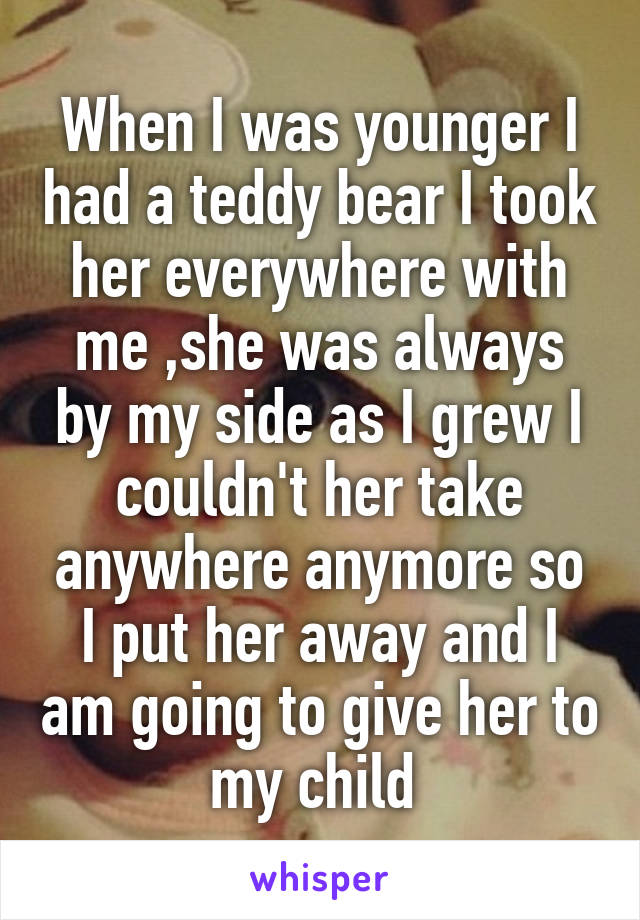 When I was younger I had a teddy bear I took her everywhere with me ,she was always by my side as I grew I couldn't her take anywhere anymore so I put her away and I am going to give her to my child