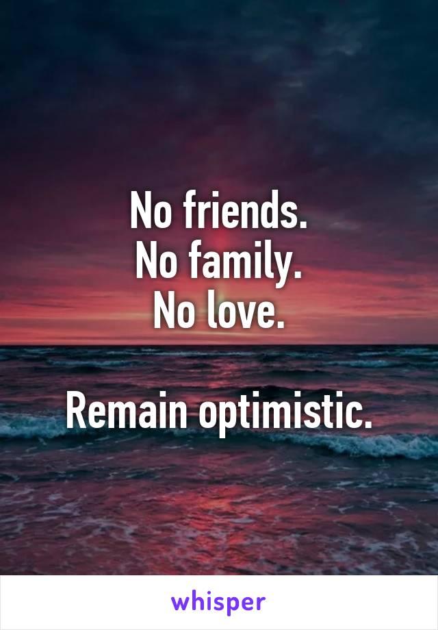 No friends. No family. No love.  Remain optimistic.