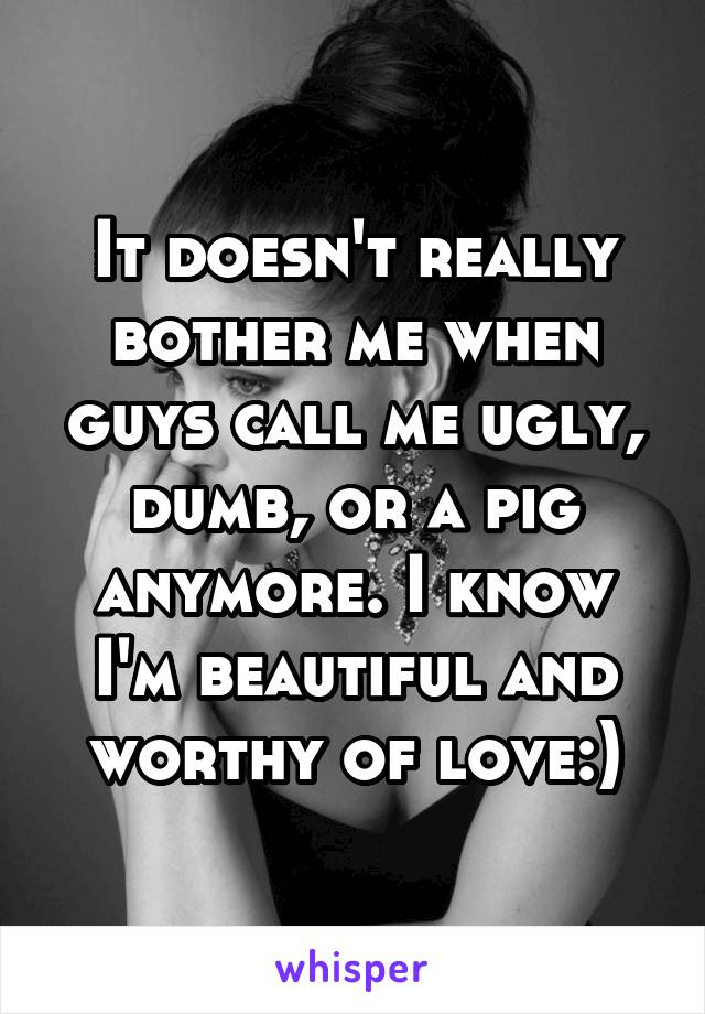 It doesn't really bother me when guys call me ugly, dumb, or a pig anymore. I know I'm beautiful and worthy of love:)