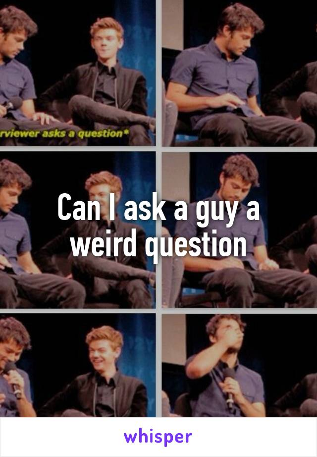 Can I ask a guy a weird question