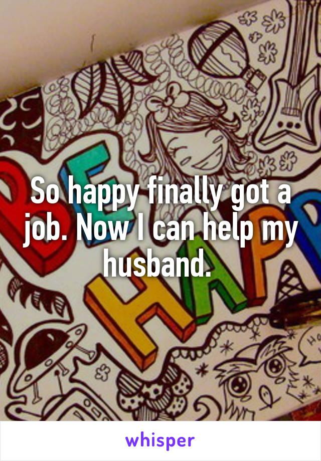 So happy finally got a job. Now I can help my husband.