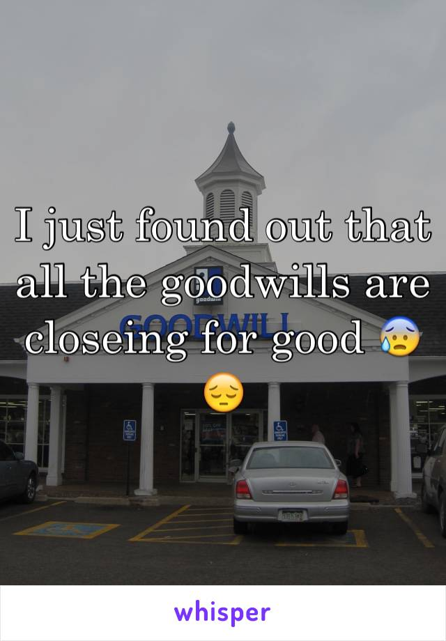 I just found out that all the goodwills are closeing for good 😰😔