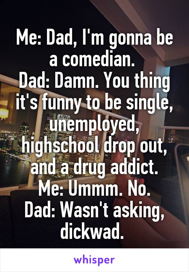 Me: Dad, I'm gonna be a comedian.  Dad: Damn. You thing it's funny to be single, unemployed, highschool drop out, and a drug addict. Me: Ummm. No. Dad: Wasn't asking, dickwad.