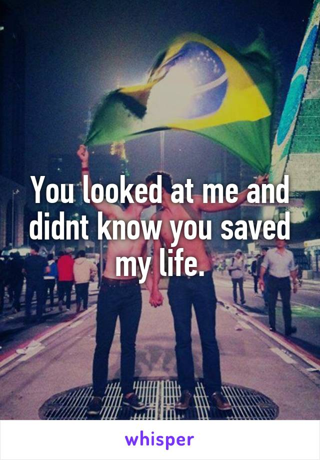 You looked at me and didnt know you saved my life.