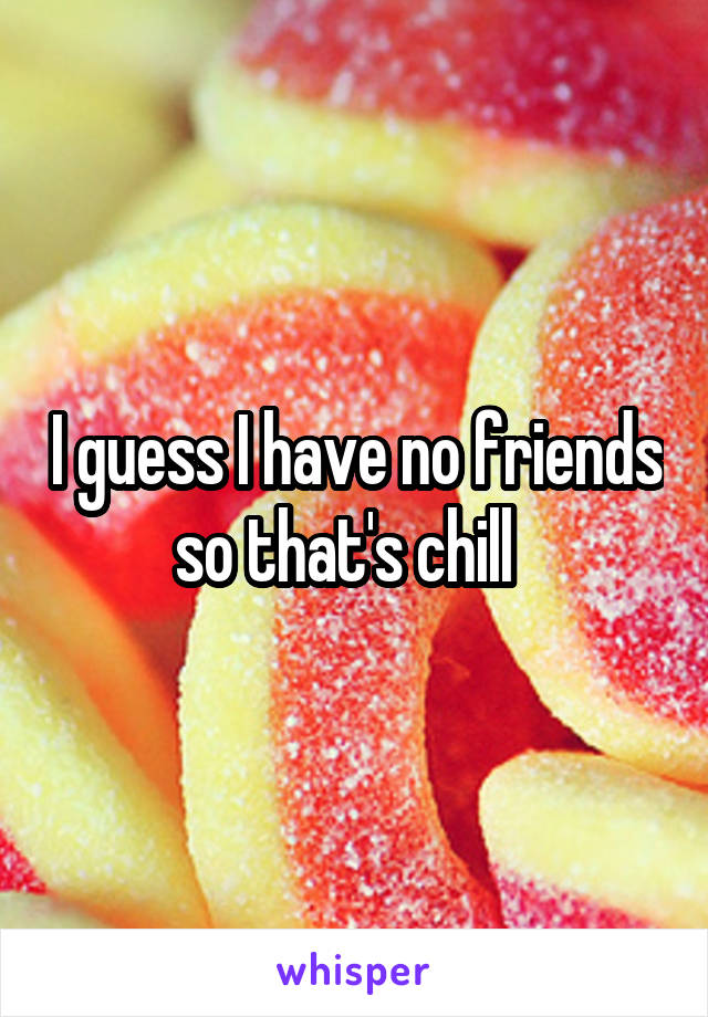 I guess I have no friends so that's chill
