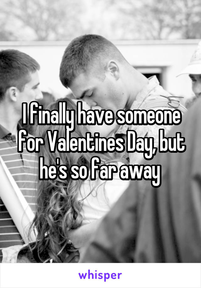 I finally have someone for Valentines Day, but he's so far away