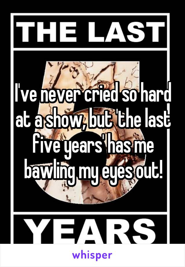 I've never cried so hard at a show, but 'the last five years' has me bawling my eyes out!