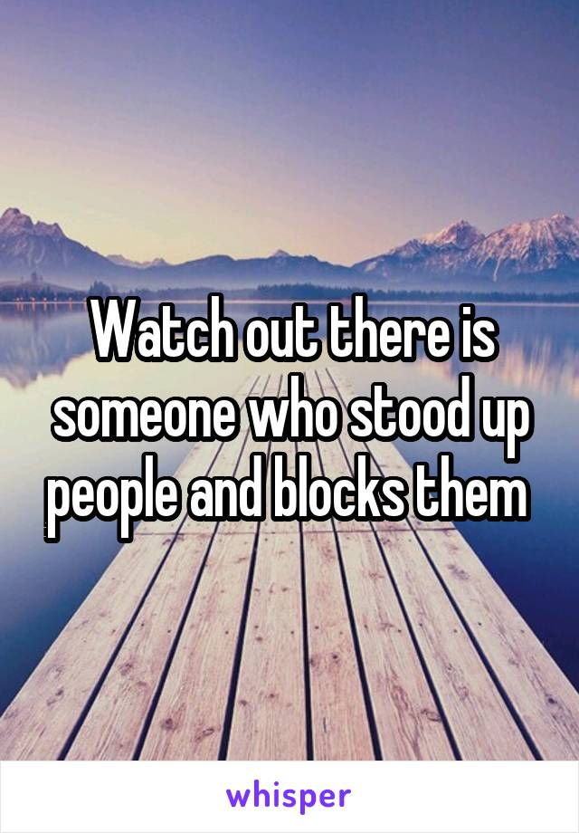 Watch out there is someone who stood up people and blocks them